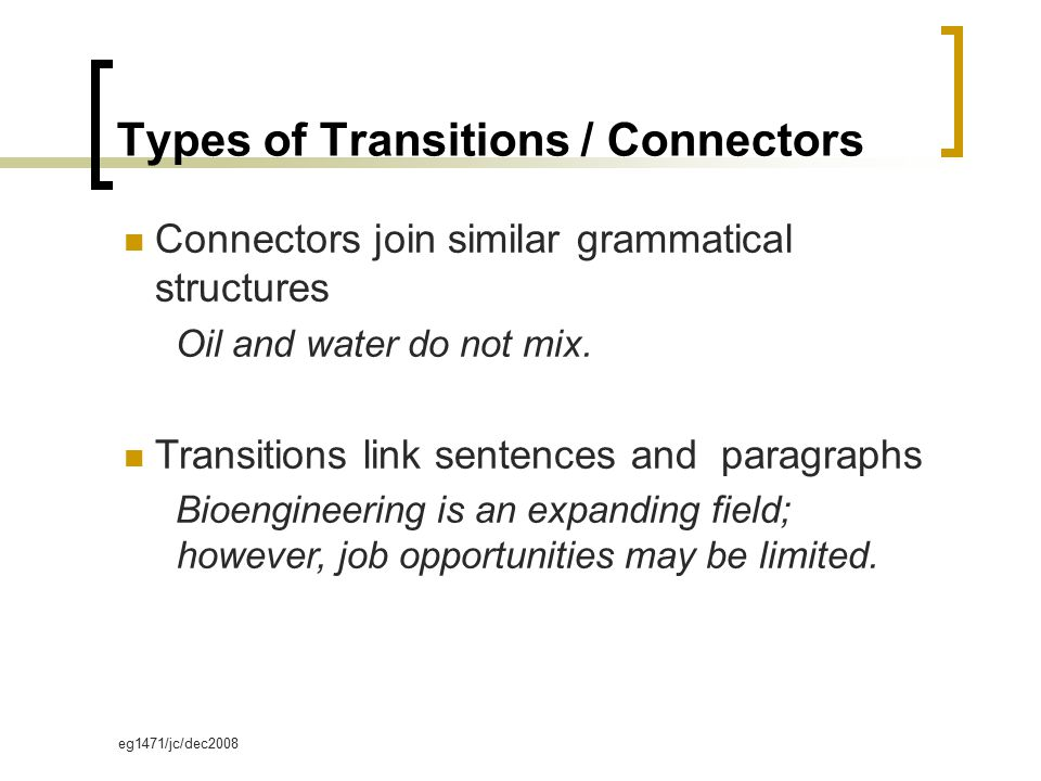 eg1471/jc/dec2008 Types of Transitions / Connectors Connectors join similar grammatical structures Oil and water do not mix.