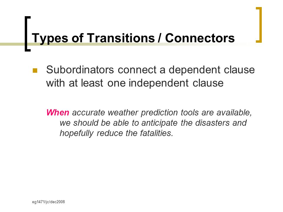 eg1471/jc/dec2008 Subordinators connect a dependent clause with at least one independent clause When accurate weather prediction tools are available, we should be able to anticipate the disasters and hopefully reduce the fatalities.
