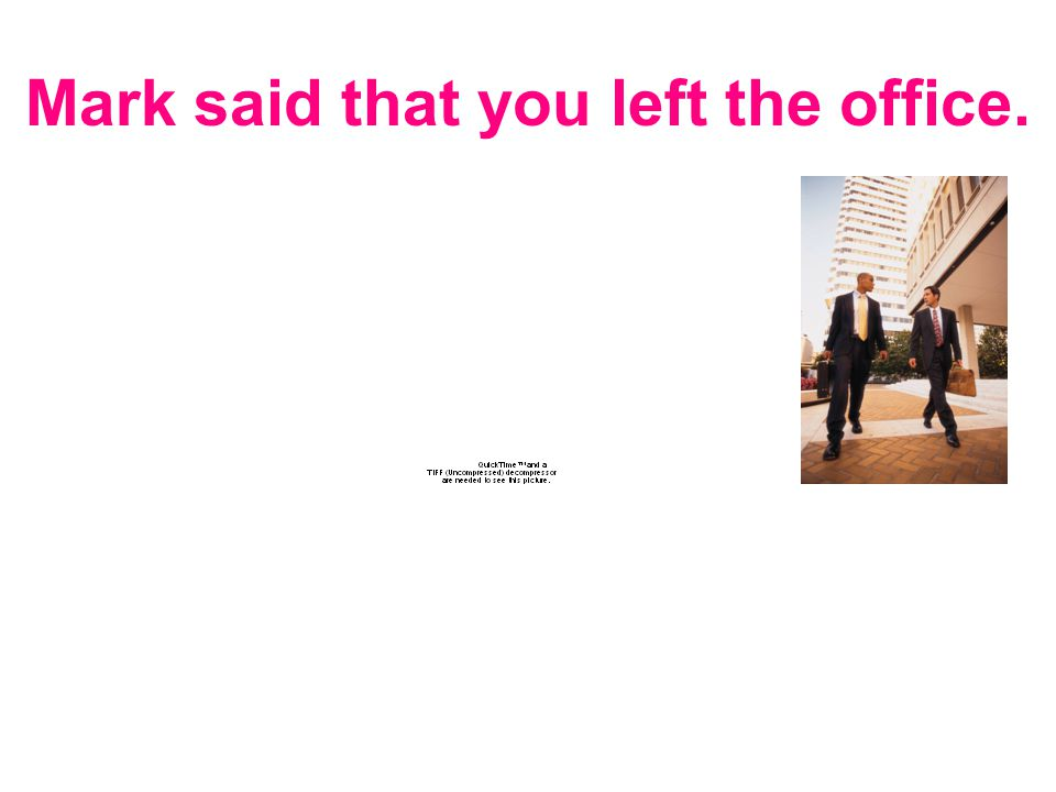 Mark said that you left the office.