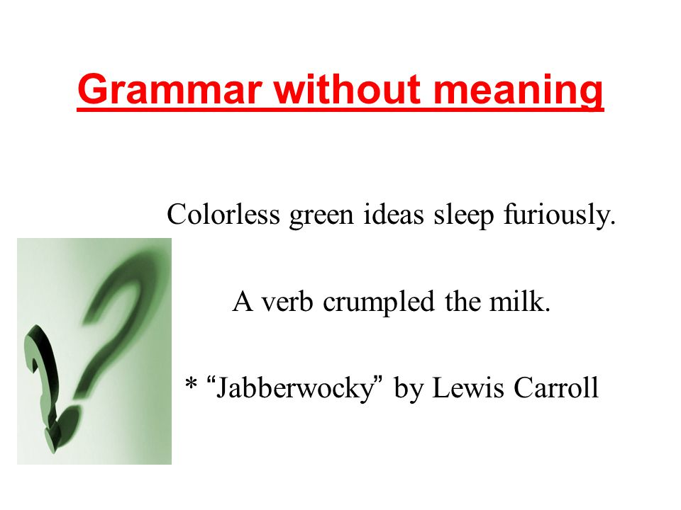 Grammar without meaning Colorless green ideas sleep furiously.