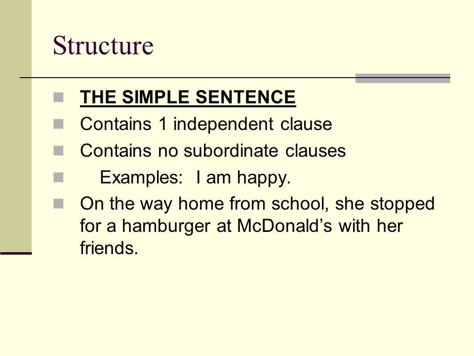 Structure THE SIMPLE SENTENCE Contains 1 independent clause Contains no subordinate clauses Examples: I am happy.
