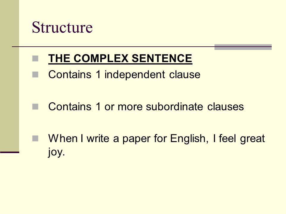 Structure THE COMPLEX SENTENCE Contains 1 independent clause Contains 1 or more subordinate clauses When I write a paper for English, I feel great joy.