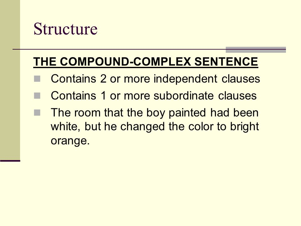 Structure THE COMPOUND-COMPLEX SENTENCE Contains 2 or more independent clauses Contains 1 or more subordinate clauses The room that the boy painted had been white, but he changed the color to bright orange.