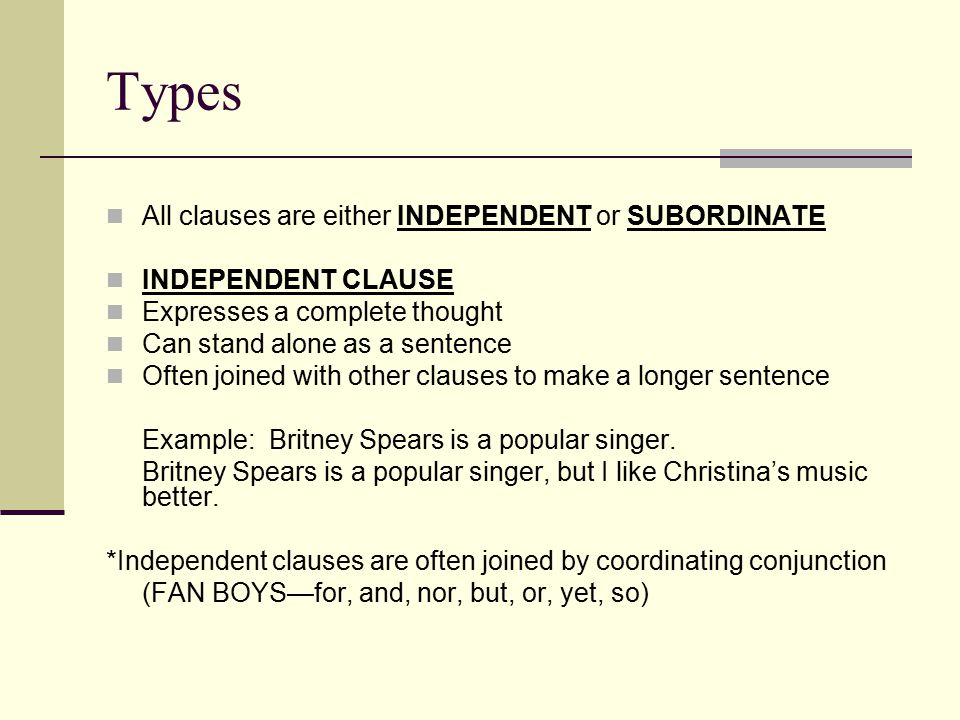 Types All clauses are either INDEPENDENT or SUBORDINATE INDEPENDENT CLAUSE Expresses a complete thought Can stand alone as a sentence Often joined with other clauses to make a longer sentence Example: Britney Spears is a popular singer.