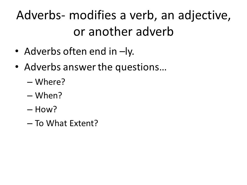 Adverbs- modifies a verb, an adjective, or another adverb Adverbs often end in –ly.