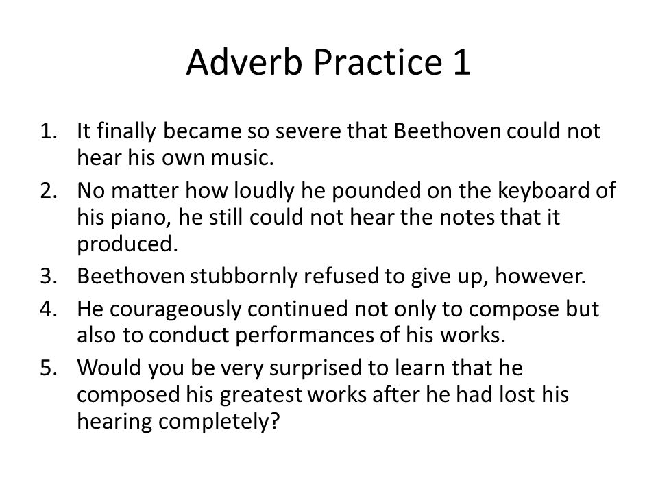 Adverb Practice 1 1.It finally became so severe that Beethoven could not hear his own music.