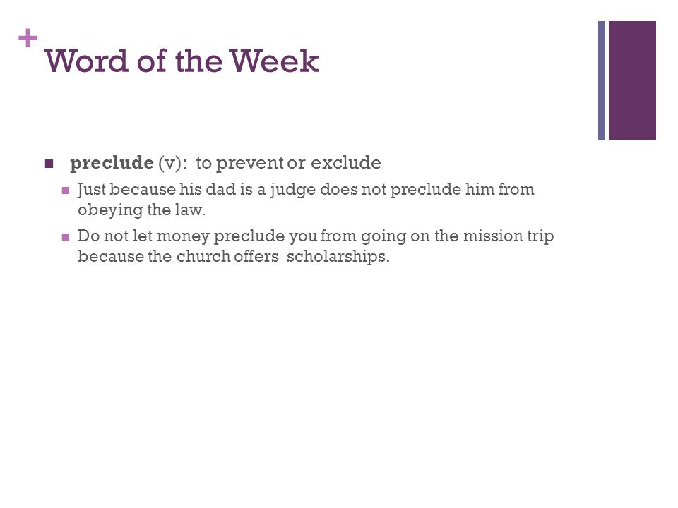 + Word of the Week preclude (v): to prevent or exclude Just because his dad is a judge does not preclude him from obeying the law.