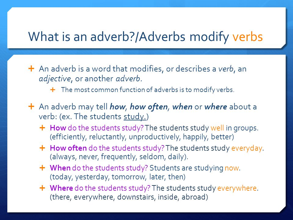 What is an adverb /Adverbs modify verbs  An adverb is a word that modifies, or describes a verb, an adjective, or another adverb.