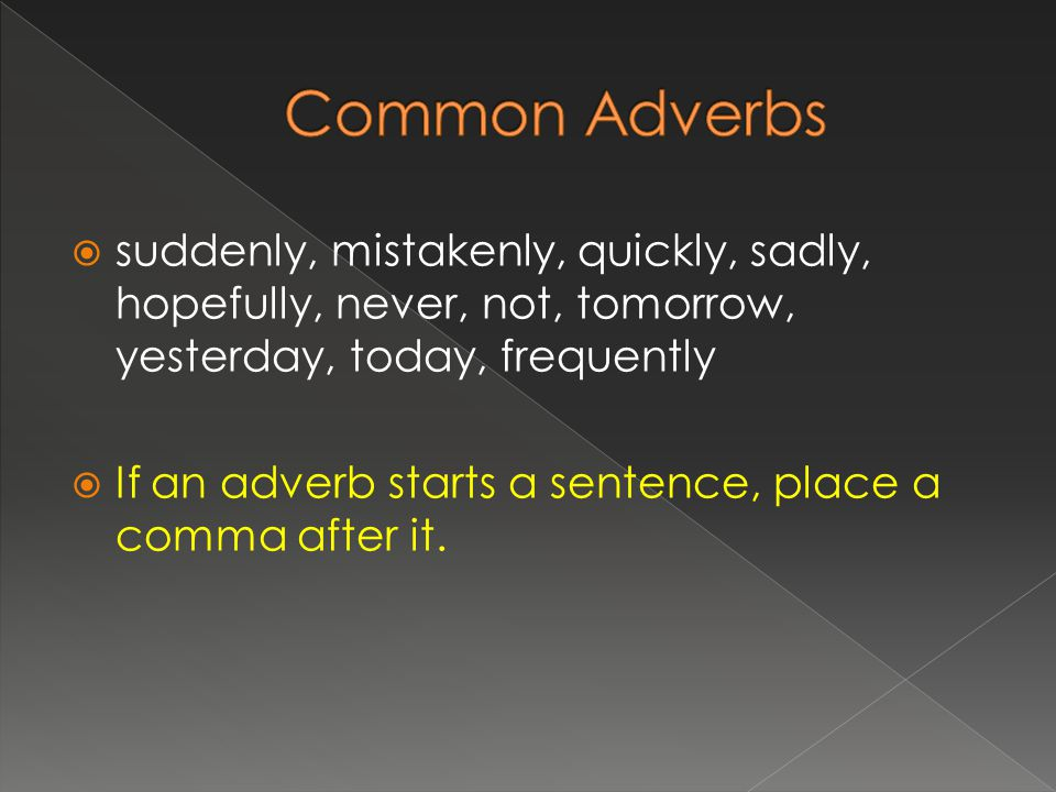  suddenly, mistakenly, quickly, sadly, hopefully, never, not, tomorrow, yesterday, today, frequently  If an adverb starts a sentence, place a comma after it.