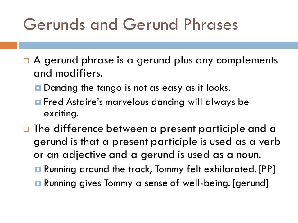 Gerunds and Gerund Phrases  A gerund phrase is a gerund plus any complements and modifiers.