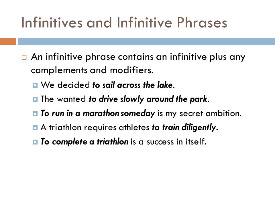Infinitives and Infinitive Phrases  An infinitive phrase contains an infinitive plus any complements and modifiers.