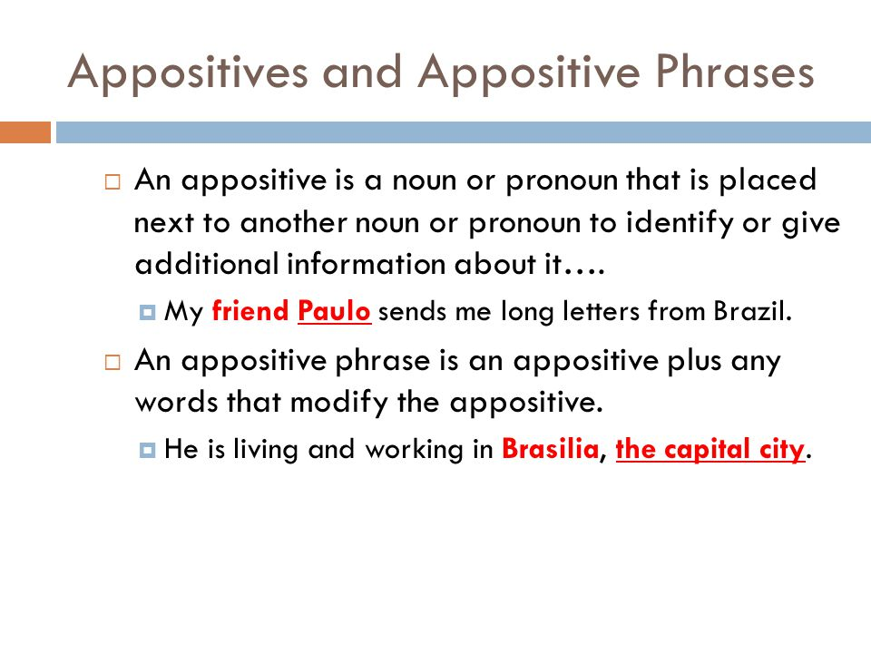 Appositives and Appositive Phrases  An appositive is a noun or pronoun that is placed next to another noun or pronoun to identify or give additional information about it….