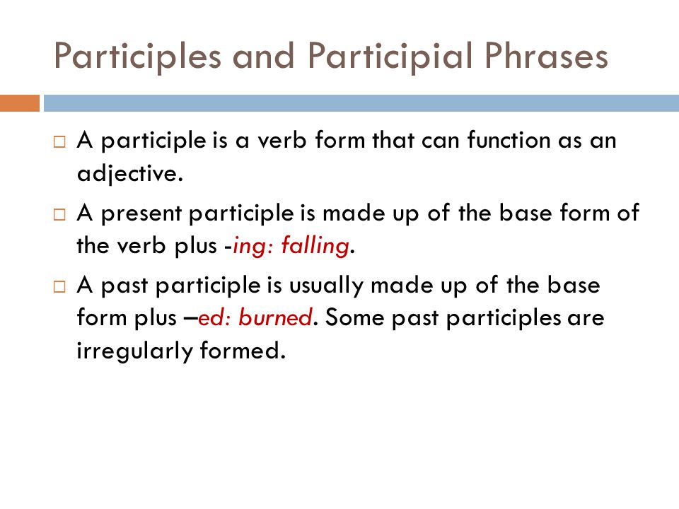 Participles and Participial Phrases  A participle is a verb form that can function as an adjective.