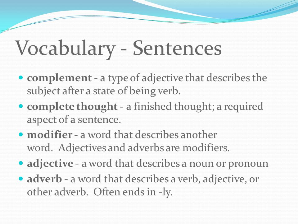 Vocabulary - Sentences complement - a type of adjective that describes the subject after a state of being verb.