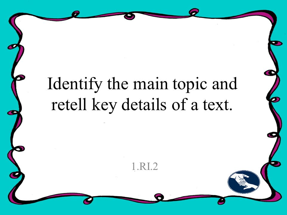 Identify the main topic and retell key details of a text. 1.RI.2