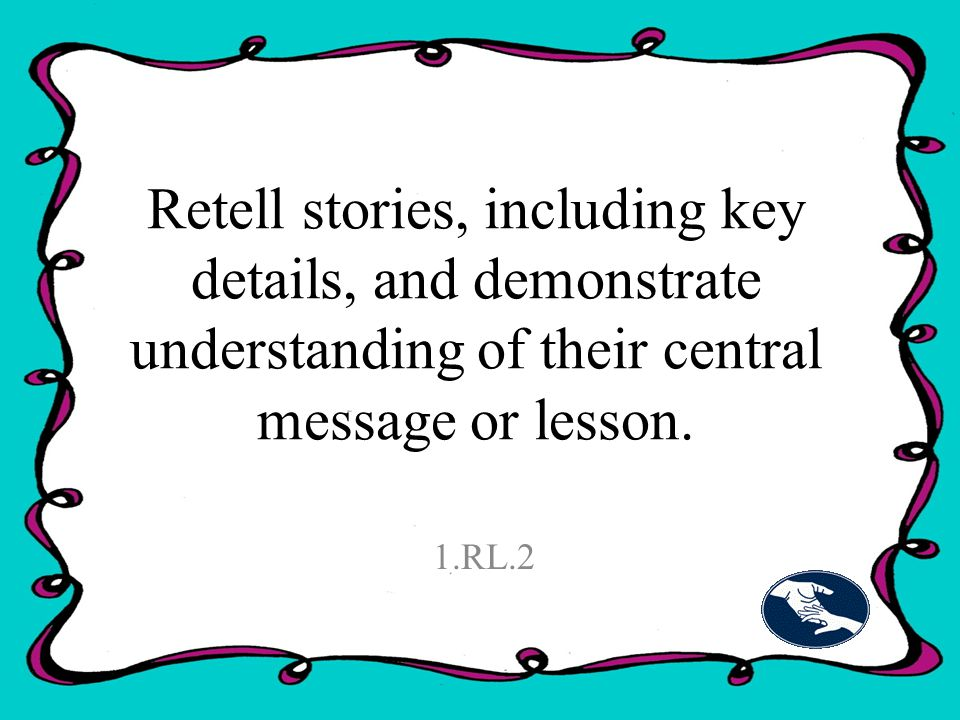 Retell stories, including key details, and demonstrate understanding of their central message or lesson.