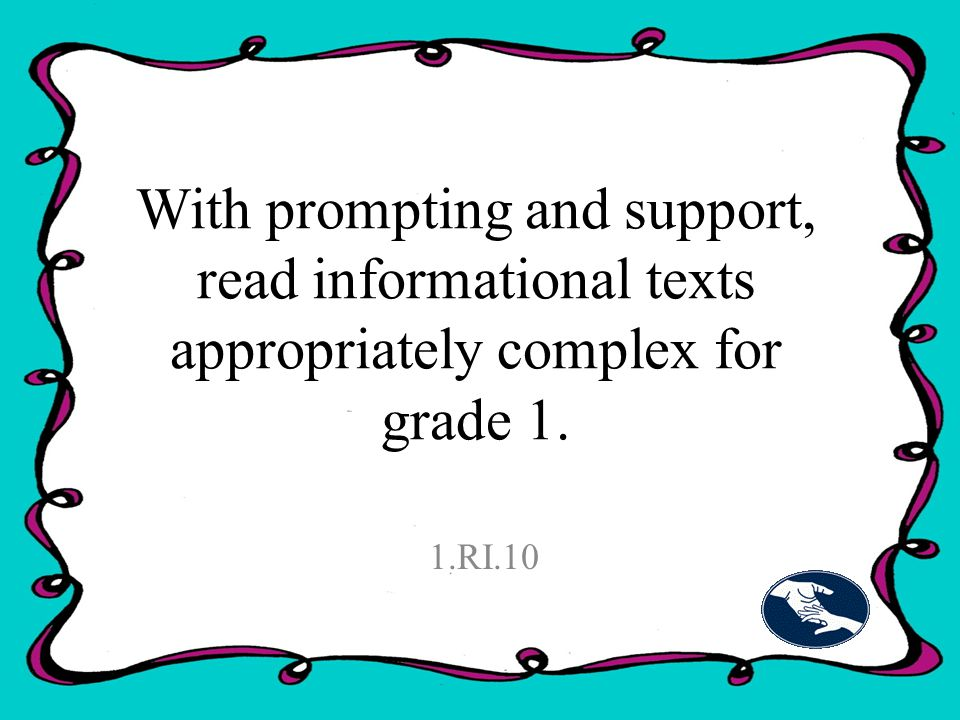 With prompting and support, read informational texts appropriately complex for grade 1. 1.RI.10