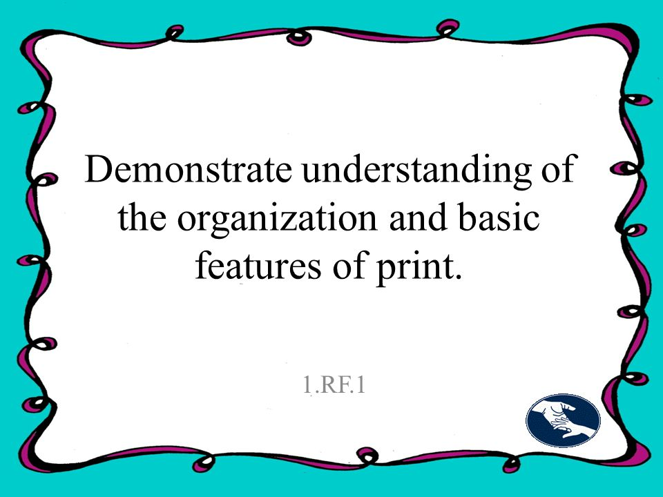 Demonstrate understanding of the organization and basic features of print. 1.RF.1