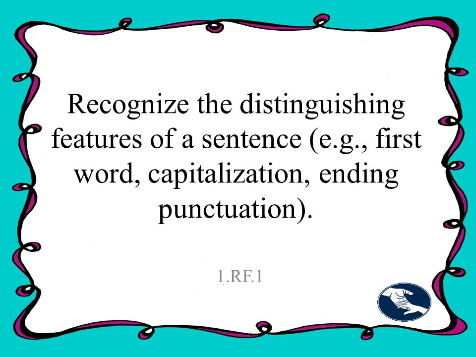 Recognize the distinguishing features of a sentence (e.g., first word, capitalization, ending punctuation).