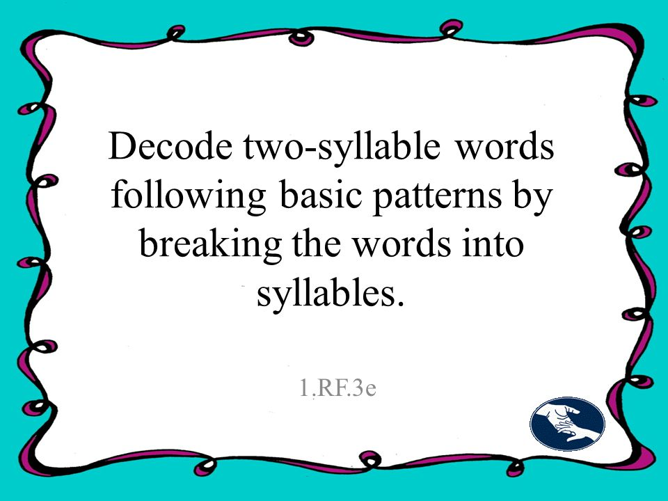 Decode two-syllable words following basic patterns by breaking the words into syllables. 1.RF.3e