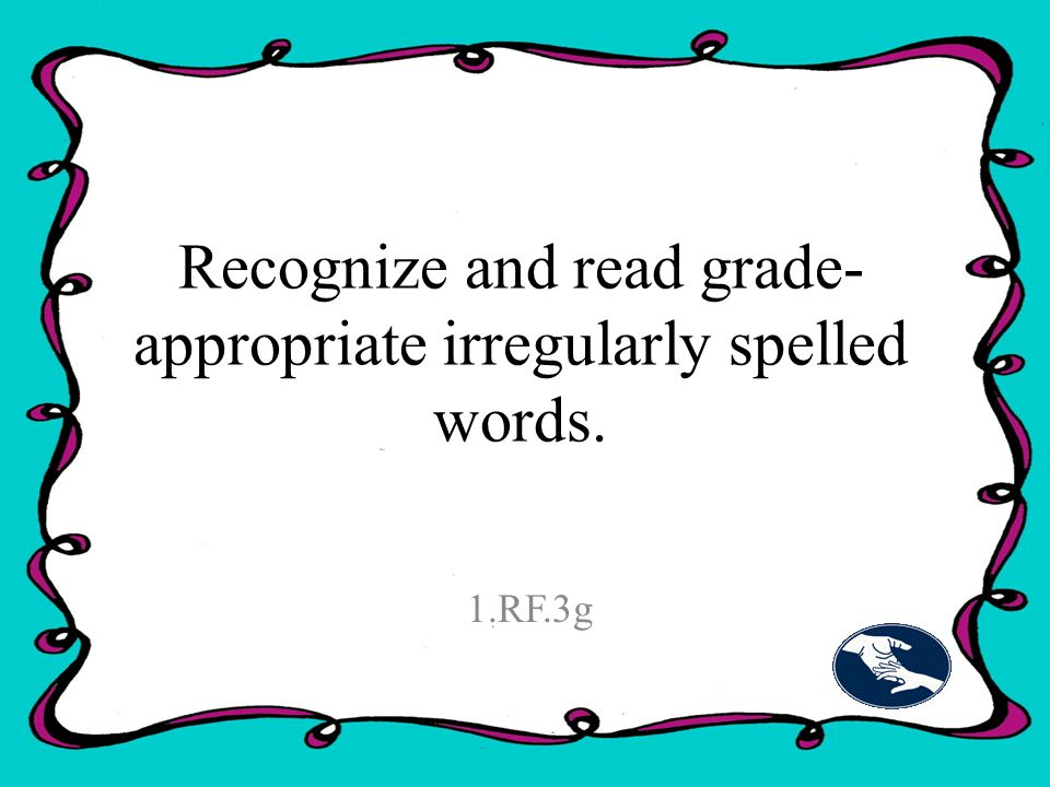 Recognize and read grade- appropriate irregularly spelled words. 1.RF.3g