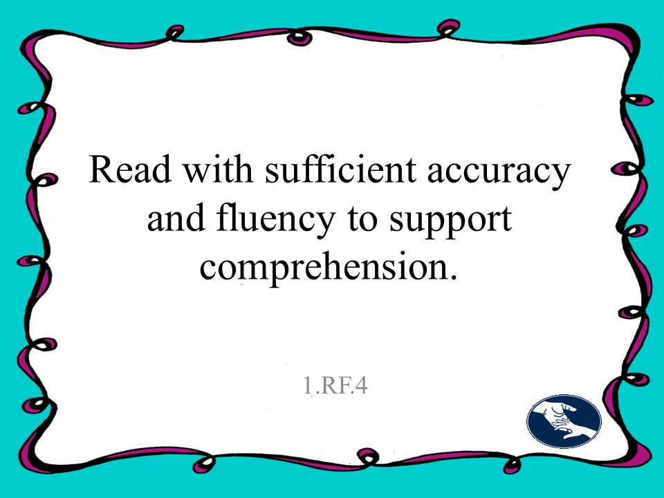 Read with sufficient accuracy and fluency to support comprehension. 1.RF.4