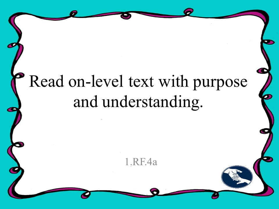 Read on-level text with purpose and understanding. 1.RF.4a