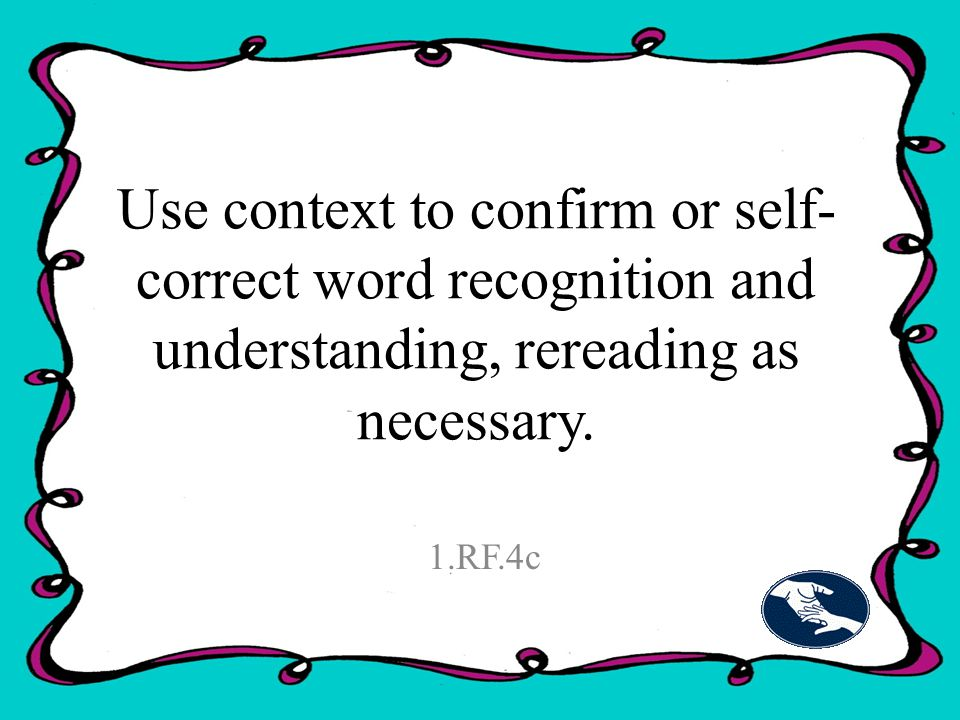 Use context to confirm or self- correct word recognition and understanding, rereading as necessary.
