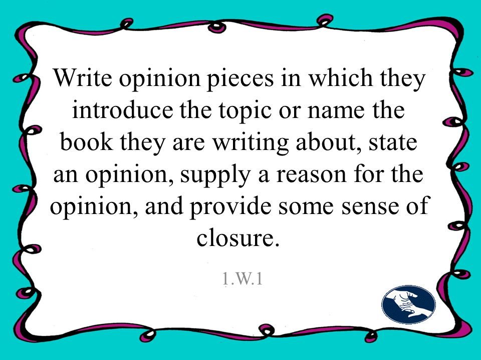 Write opinion pieces in which they introduce the topic or name the book they are writing about, state an opinion, supply a reason for the opinion, and provide some sense of closure.