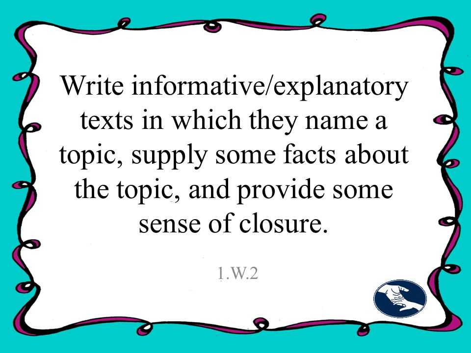 Write informative/explanatory texts in which they name a topic, supply some facts about the topic, and provide some sense of closure.