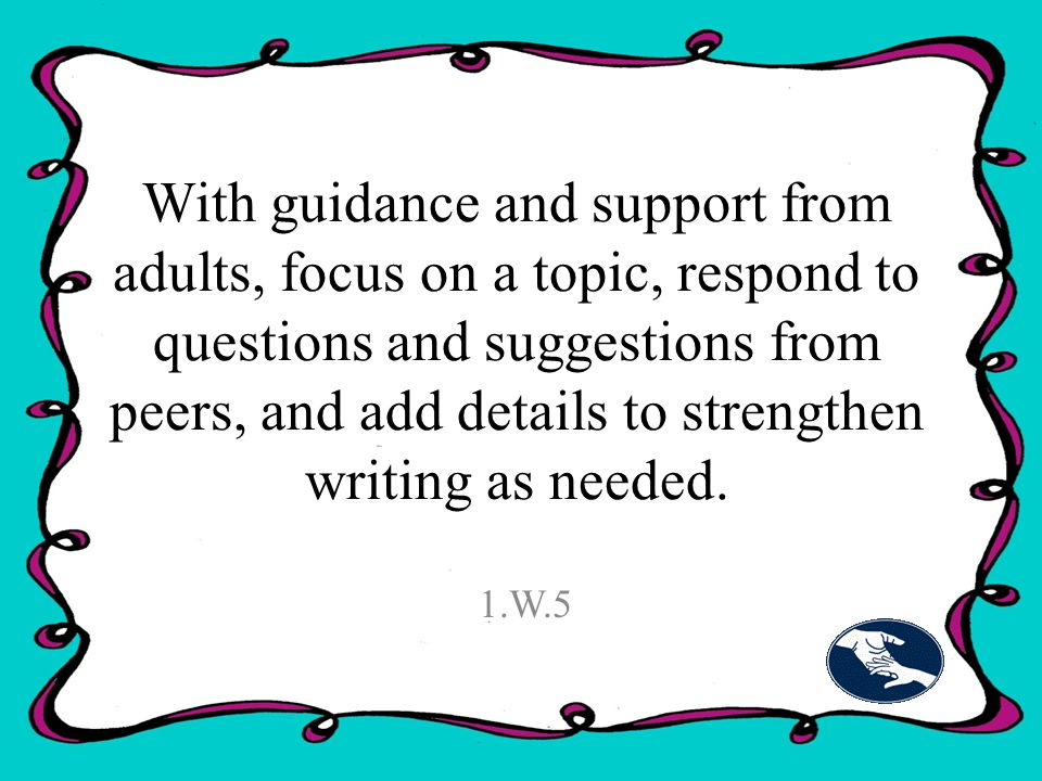 With guidance and support from adults, focus on a topic, respond to questions and suggestions from peers, and add details to strengthen writing as needed.