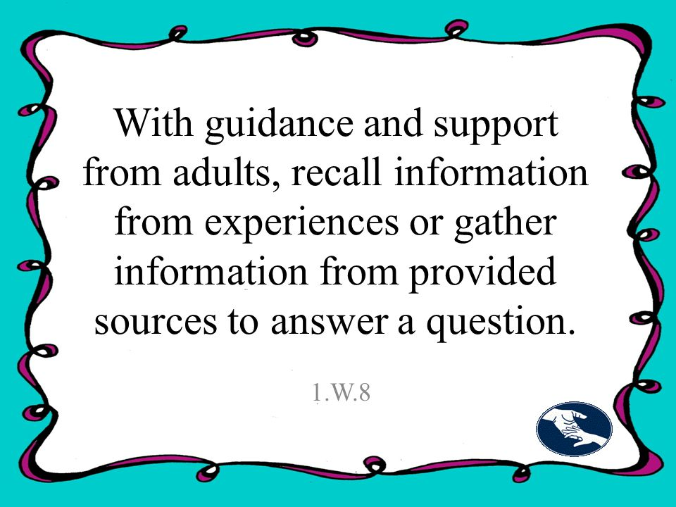 With guidance and support from adults, recall information from experiences or gather information from provided sources to answer a question.