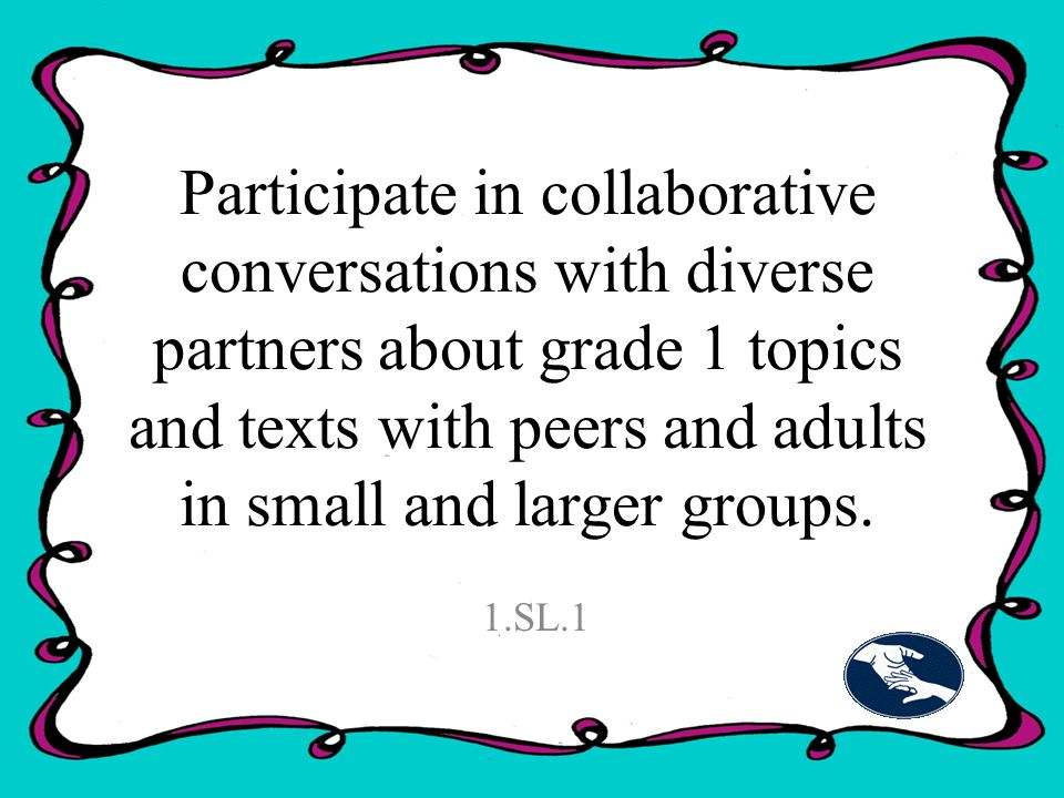 Participate in collaborative conversations with diverse partners about grade 1 topics and texts with peers and adults in small and larger groups.