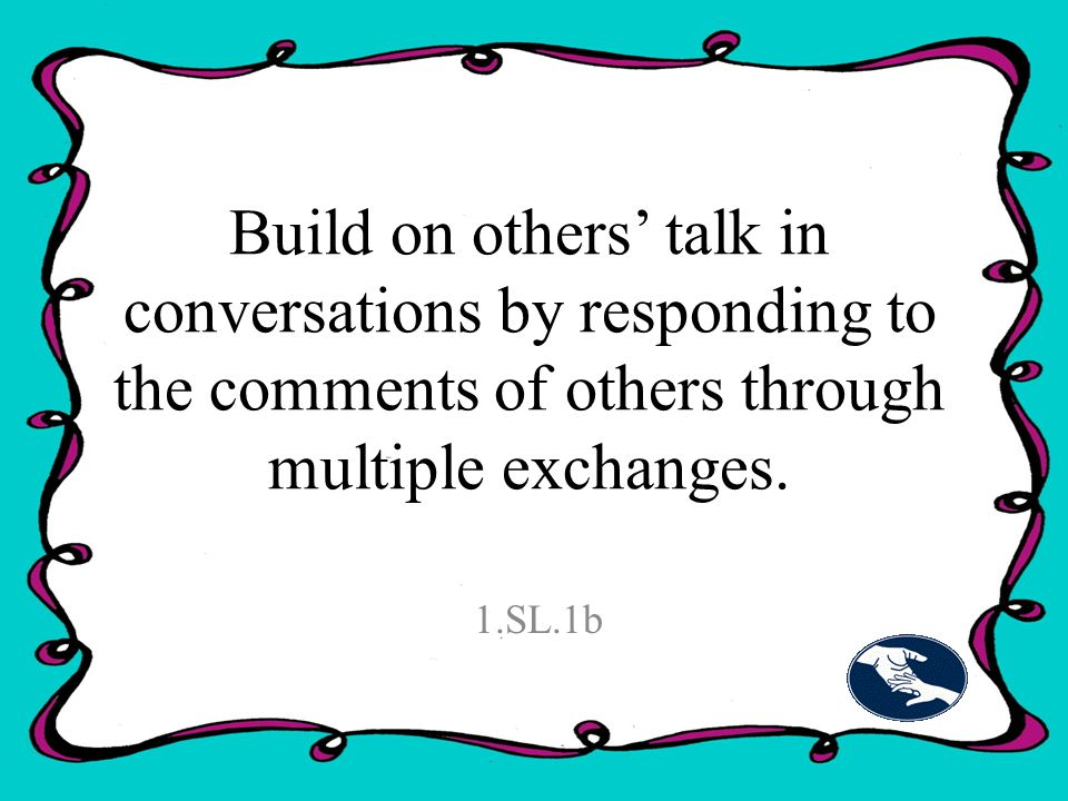 Build on others' talk in conversations by responding to the comments of others through multiple exchanges.