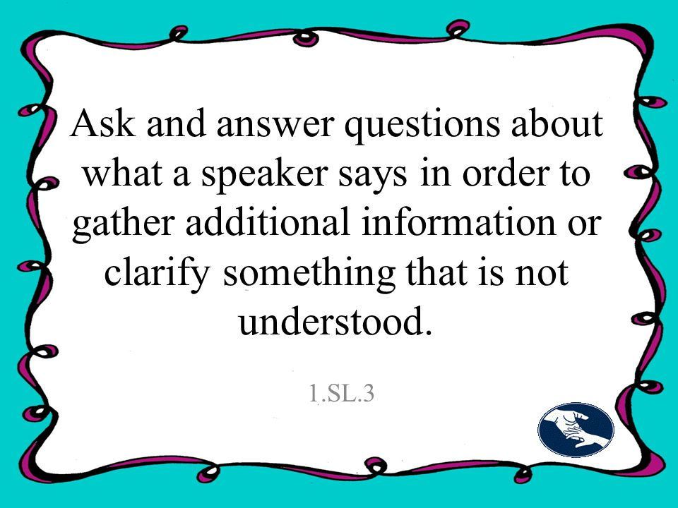 Ask and answer questions about what a speaker says in order to gather additional information or clarify something that is not understood.