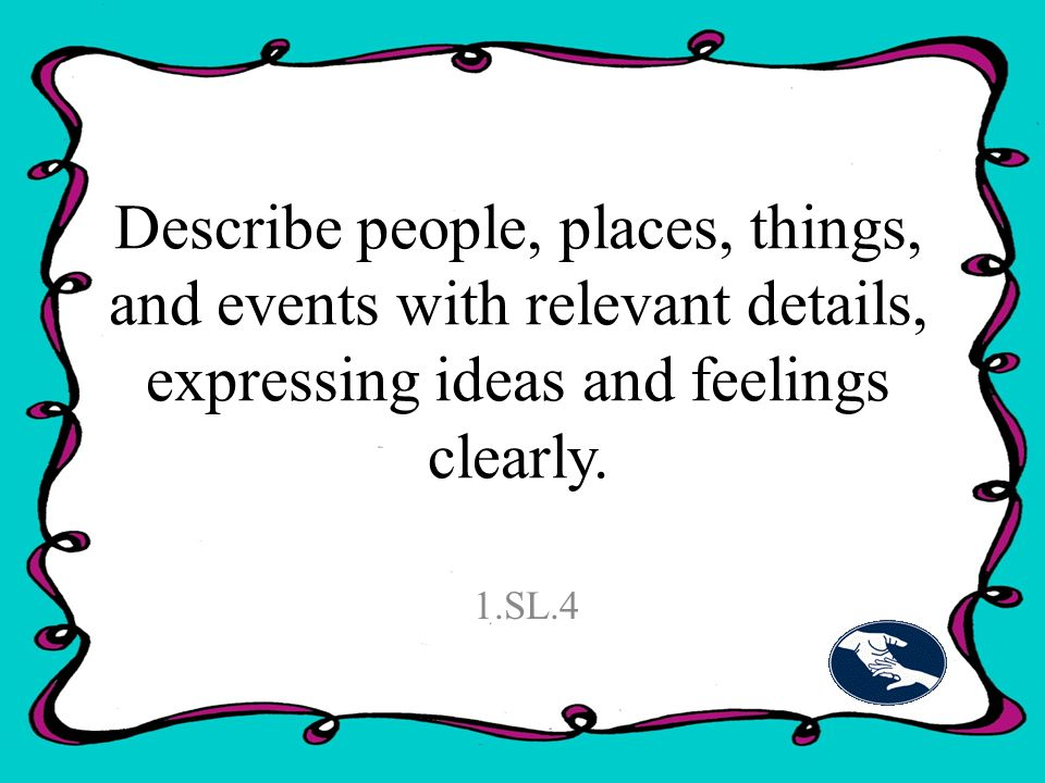 Describe people, places, things, and events with relevant details, expressing ideas and feelings clearly.