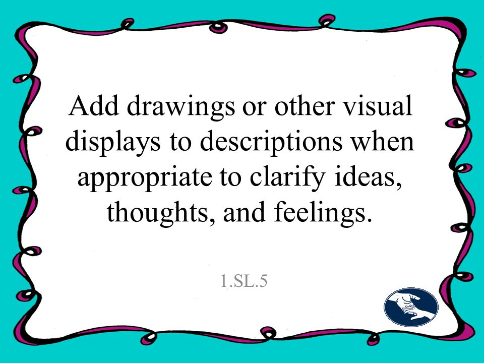 Add drawings or other visual displays to descriptions when appropriate to clarify ideas, thoughts, and feelings.