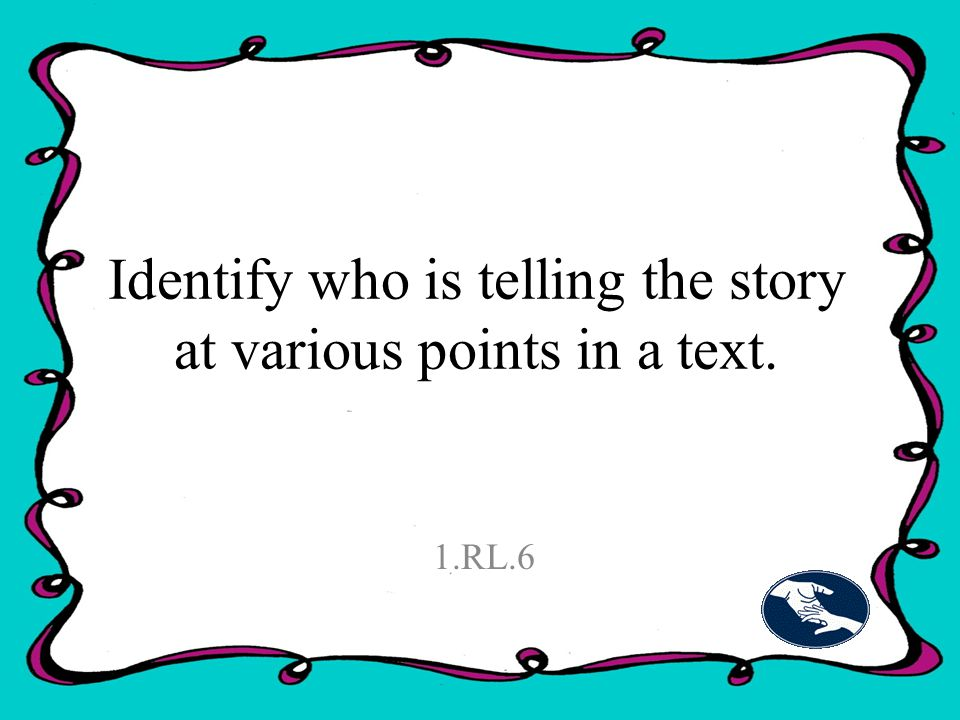 Identify who is telling the story at various points in a text. 1.RL.6
