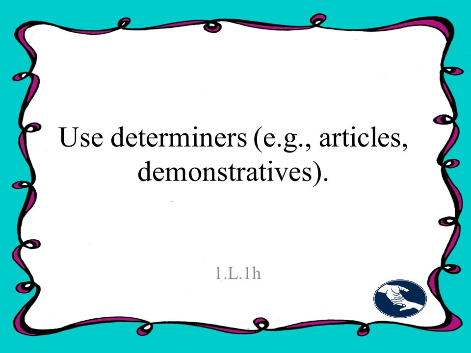 Use determiners (e.g., articles, demonstratives). 1.L.1h