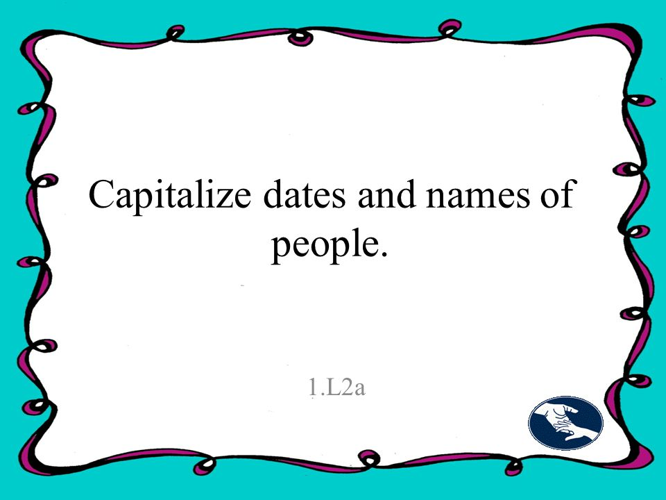 Capitalize dates and names of people. 1.L2a