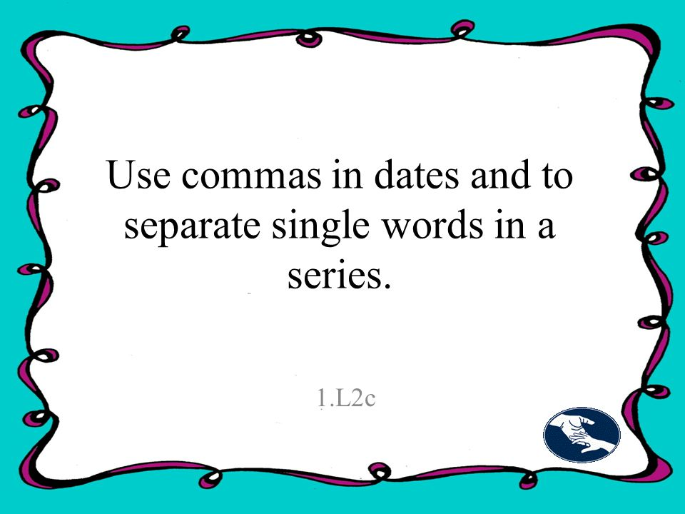 Use commas in dates and to separate single words in a series. 1.L2c