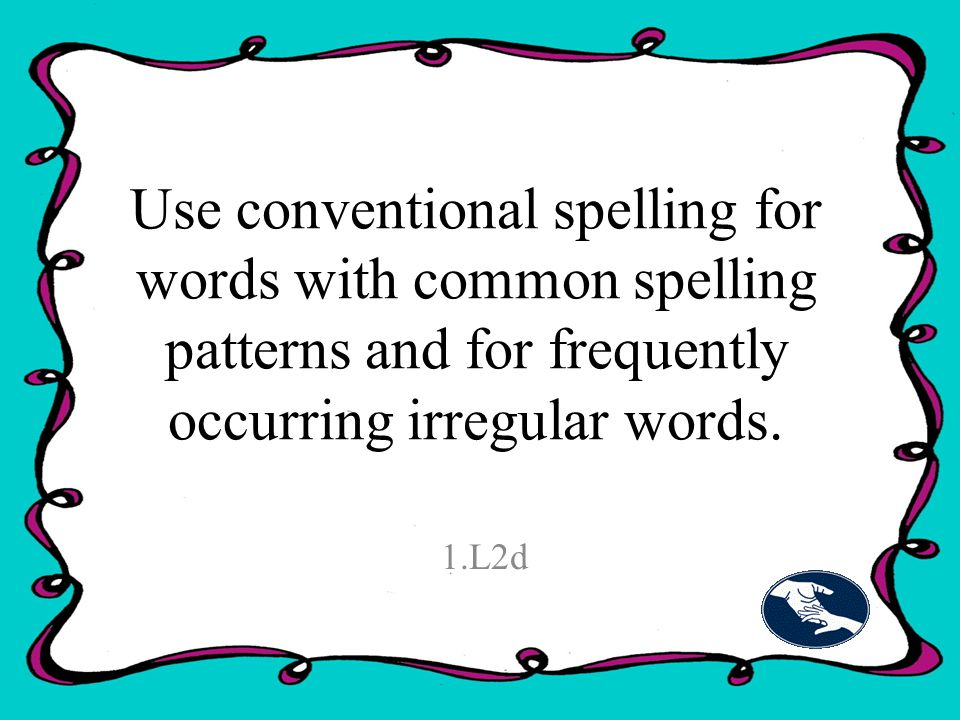 Use conventional spelling for words with common spelling patterns and for frequently occurring irregular words.