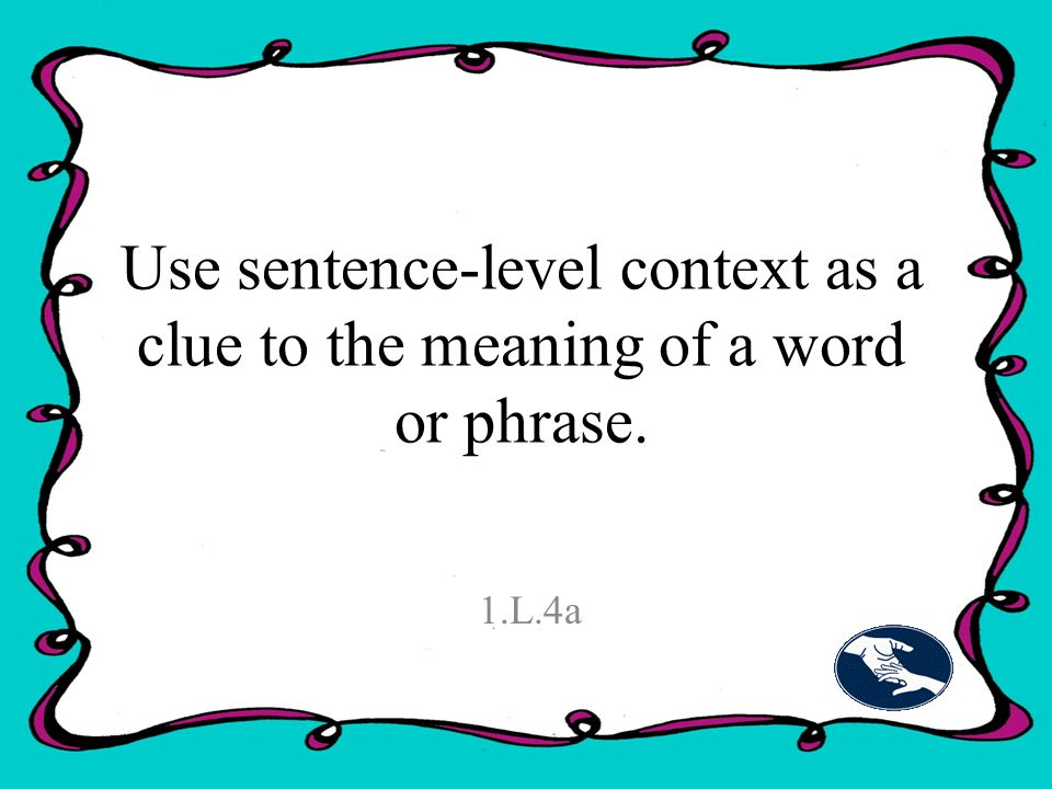 Use sentence-level context as a clue to the meaning of a word or phrase. 1.L.4a