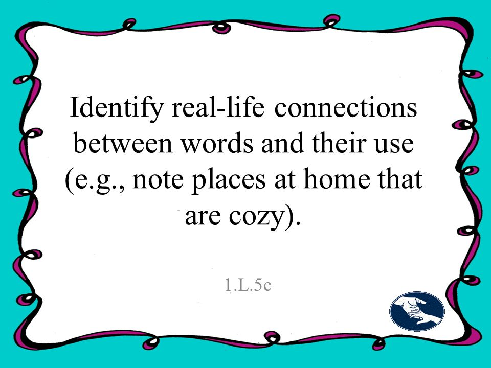 Identify real-life connections between words and their use (e.g., note places at home that are cozy).