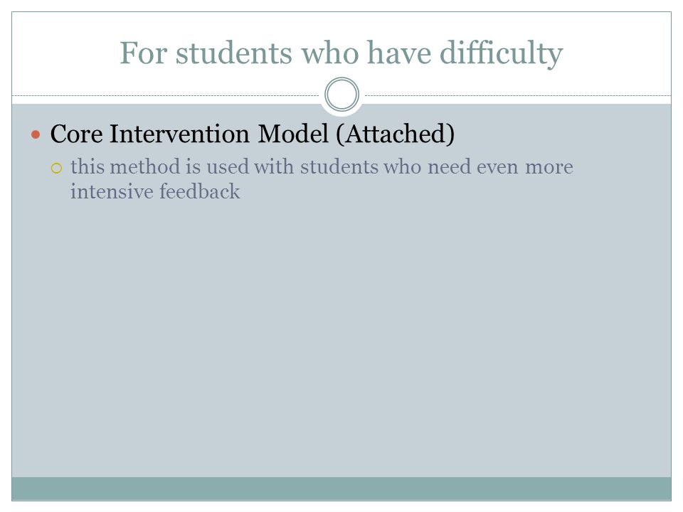 For students who have difficulty Core Intervention Model (Attached)  this method is used with students who need even more intensive feedback