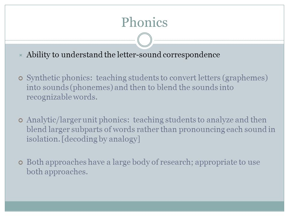 Phonics  Ability to understand the letter-sound correspondence Synthetic phonics: teaching students to convert letters (graphemes) into sounds (phonemes) and then to blend the sounds into recognizable words.