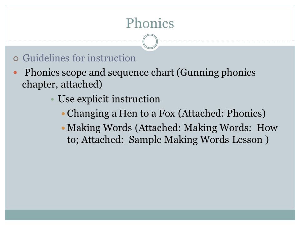 Phonics Guidelines for instruction Phonics scope and sequence chart (Gunning phonics chapter, attached) Use explicit instruction Changing a Hen to a Fox (Attached: Phonics) Making Words (Attached: Making Words: How to; Attached: Sample Making Words Lesson )