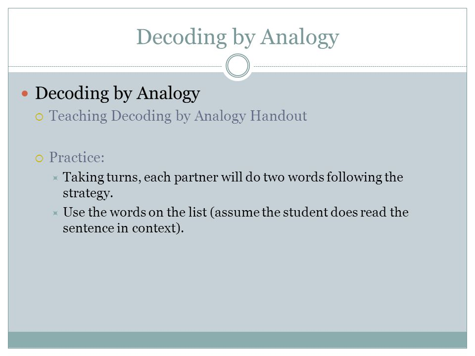 Decoding by Analogy  Teaching Decoding by Analogy Handout  Practice:  Taking turns, each partner will do two words following the strategy.
