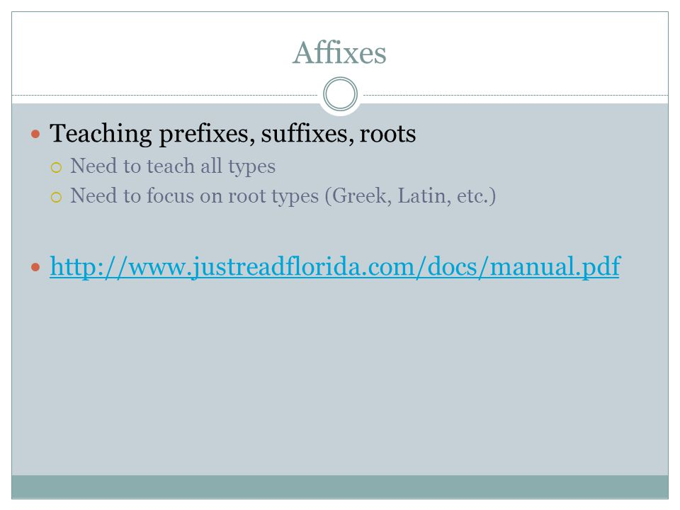 Affixes Teaching prefixes, suffixes, roots  Need to teach all types  Need to focus on root types (Greek, Latin, etc.)