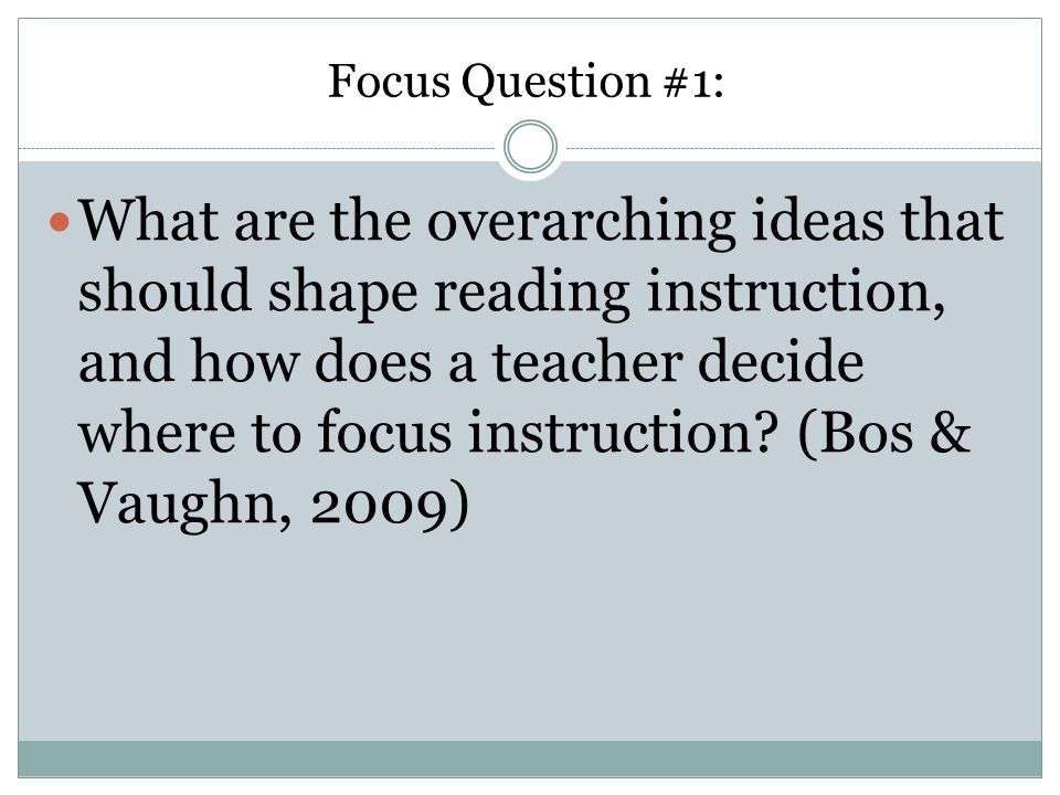 Focus Question #1: What are the overarching ideas that should shape reading instruction, and how does a teacher decide where to focus instruction.